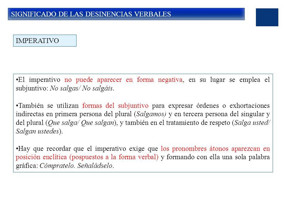 SIGNIFICADO DE LAS DESINENCIAS VERBALES El imperativo no puede aparecer en forma negativa, en su lugar se emplea el subjuntivo: No salgas/ No salgáis.