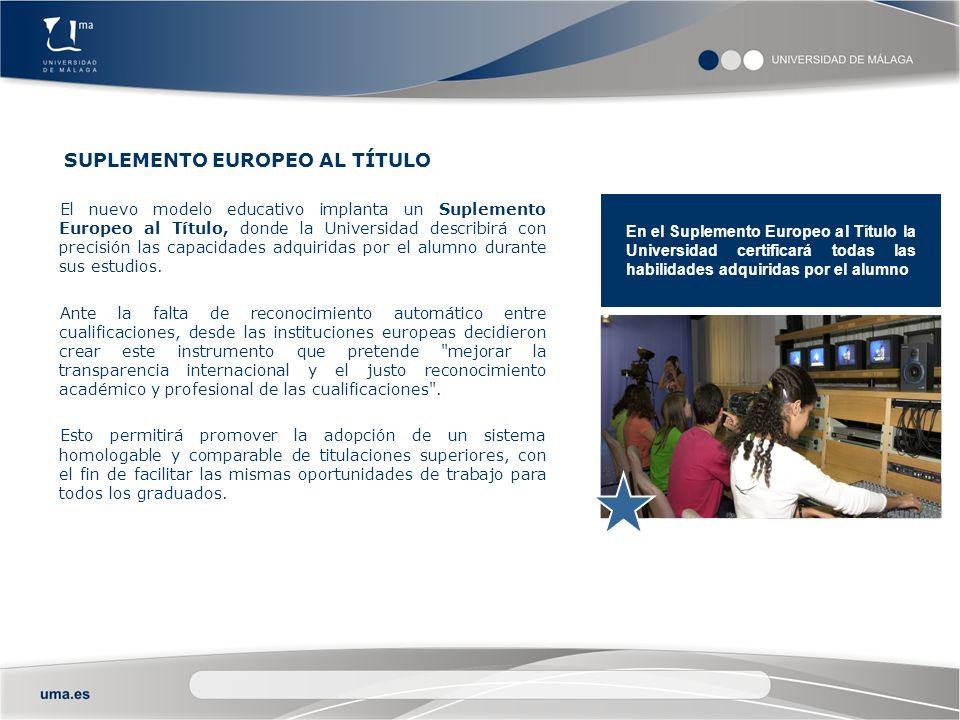 SUPLEMENTO EUROPEO AL TÍTULO El nuevo modelo educativo implanta un Suplemento Europeo al Título, donde la Universidad describirá con precisión las capacidades adquiridas por el alumno durante sus estudios.