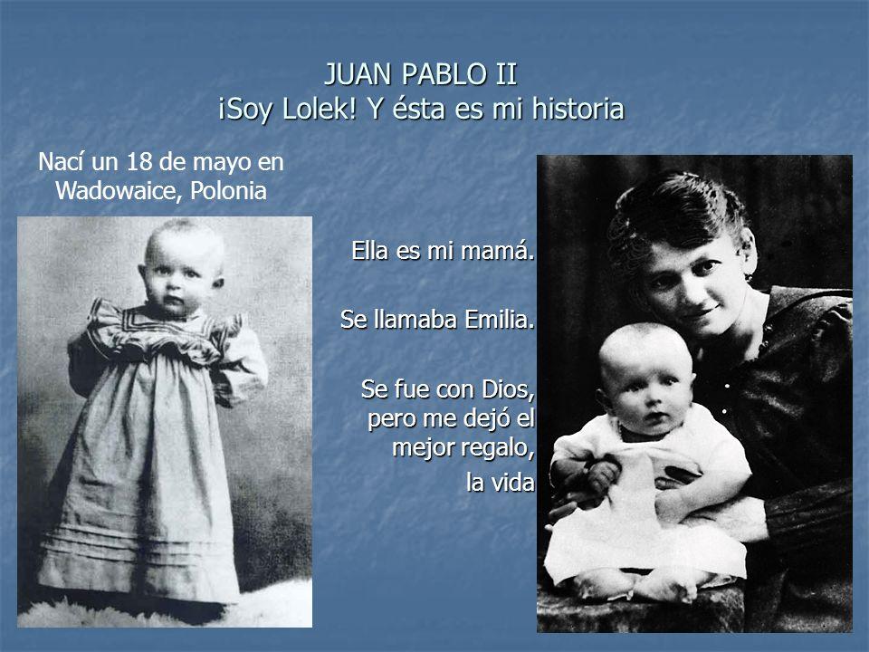 JUAN PABLO II ¡Soy Lolek! Y ésta es mi historia Nací un 18 de mayo en Wadowaice, Polonia Ella es mi mamá. Se llamaba Emilia. Se fue con Dios, pero me