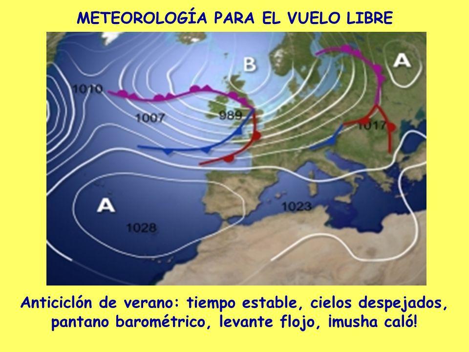 METEOROLOGÍA PARA EL VUELO LIBRE Anticiclón de verano: tiempo estable, cielos despejados, pantano barométrico, levante flojo, ¡musha caló!