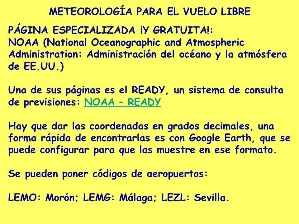 METEOROLOGÍA PARA EL VUELO LIBRE PÁGINA ESPECIALIZADA ¡Y GRATUITA!: NOAA (National Oceanographic and Atmospheric Administration: Administración del océano y la atmósfera de EE.UU.) Una de sus páginas es el READY, un sistema de consulta de previsiones: NOAA – READYNOAA – READY Hay que dar las coordenadas en grados decimales, una forma rápida de encontrarlas es con Google Earth, que se puede configurar para que las muestre en ese formato.