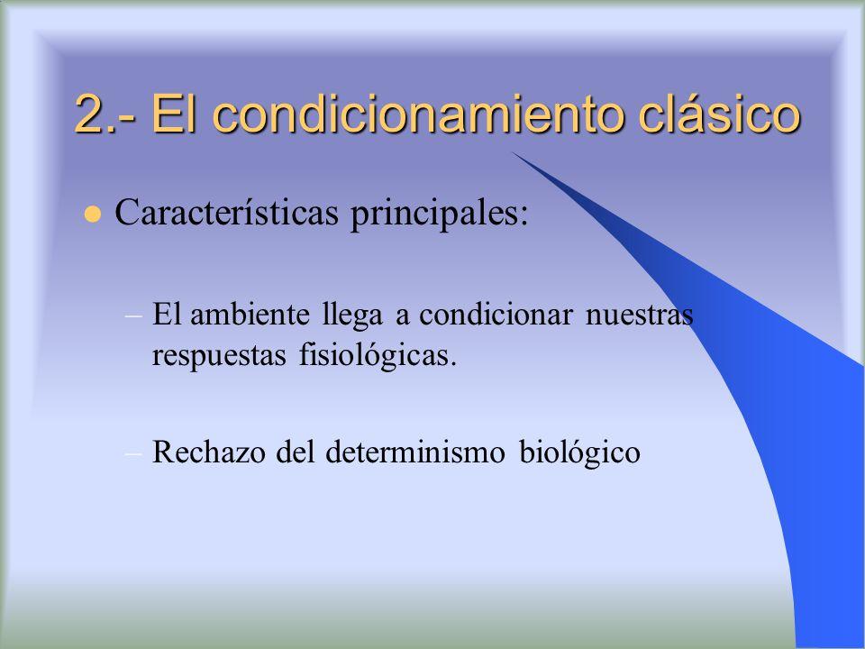 2.- El condicionamiento clásico Características principales: –El ambiente llega a condicionar nuestras respuestas fisiológicas. –Rechazo del determini