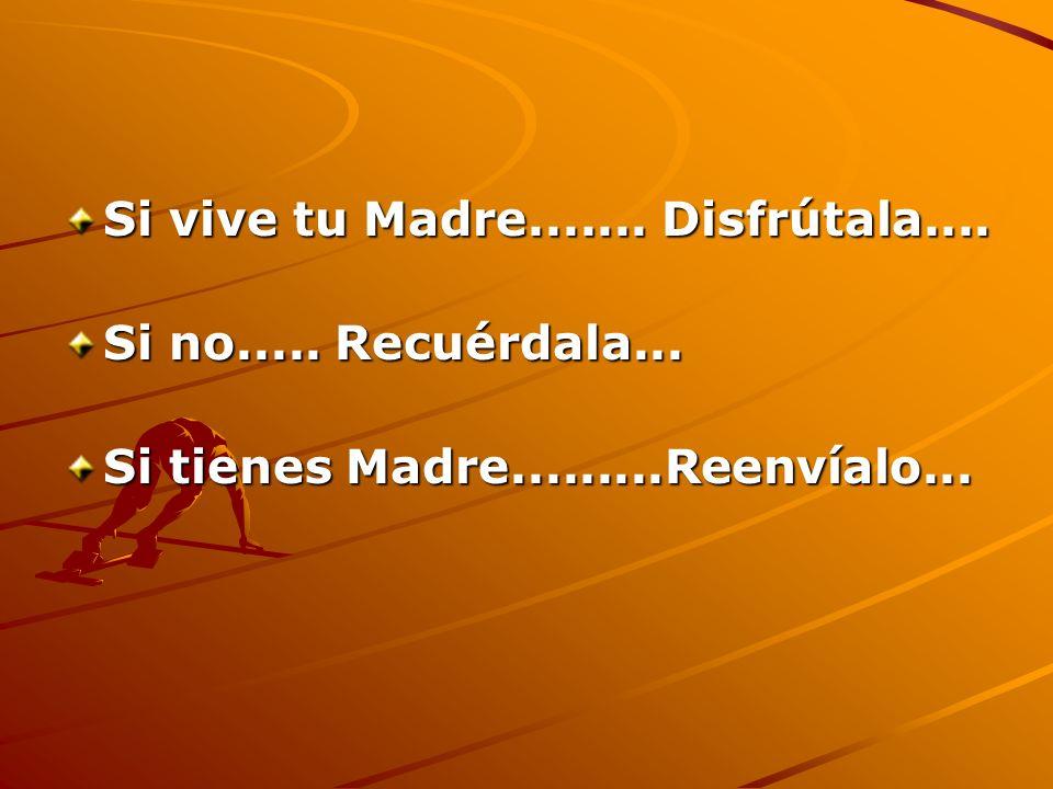 Si vive tu Madre....... Disfrútala.... Si no..... Recuérdala... Si tienes Madre.........Reenvíalo...