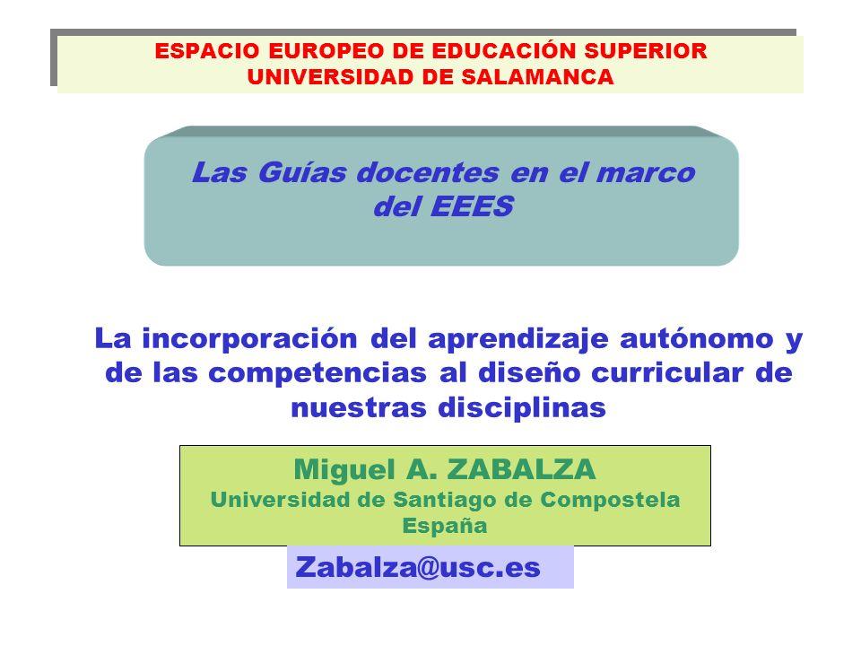 ESPACIO EUROPEO DE EDUCACIÓN SUPERIOR UNIVERSIDAD DE SALAMANCA Miguel A. ZABALZA Universidad de Santiago de Compostela España Las Guías docentes en el