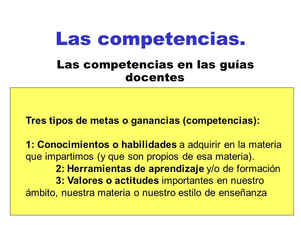 Las competencias. Las competencias en las guías docentes Tres tipos de metas o ganancias (competencias): 1: Conocimientos o habilidades a adquirir en