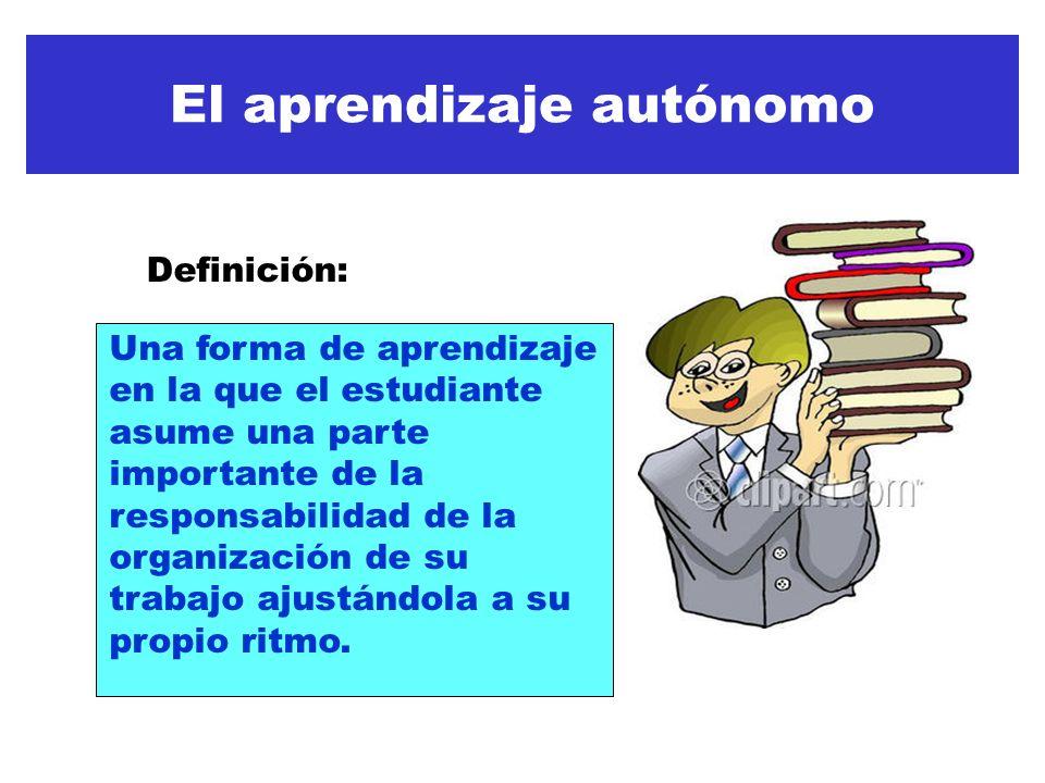 El aprendizaje autónomo Una forma de aprendizaje en la que el estudiante asume una parte importante de la responsabilidad de la organización de su trabajo ajustándola a su propio ritmo.
