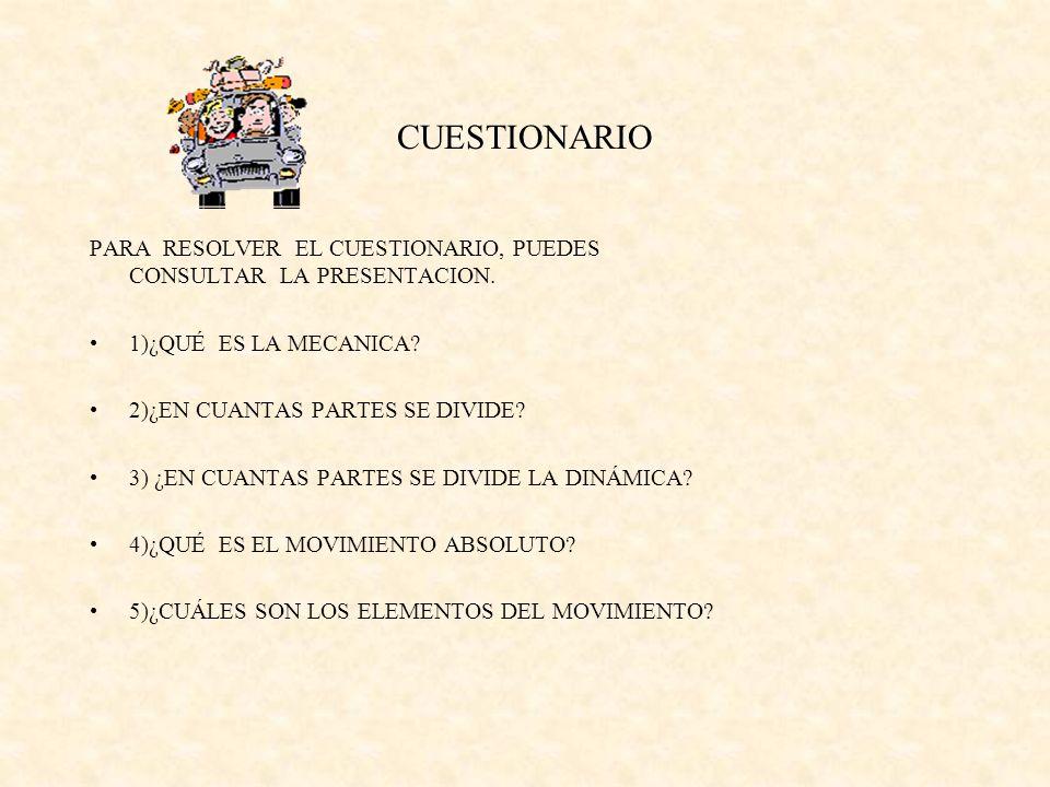 CUESTIONARIO PARA RESOLVER EL CUESTIONARIO, PUEDES CONSULTAR LA PRESENTACION. 1)¿QUÉ ES LA MECANICA? 2)¿EN CUANTAS PARTES SE DIVIDE? 3) ¿EN CUANTAS PA