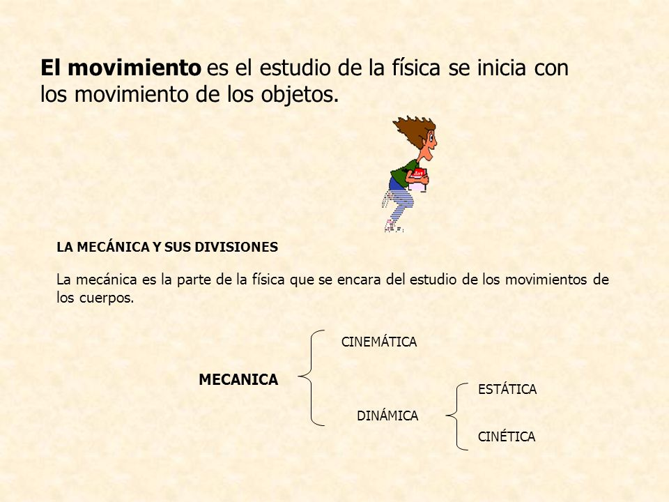 El movimiento es el estudio de la física se inicia con los movimiento de los objetos. LA MECÁNICA Y SUS DIVISIONES La mecánica es la parte de la físic