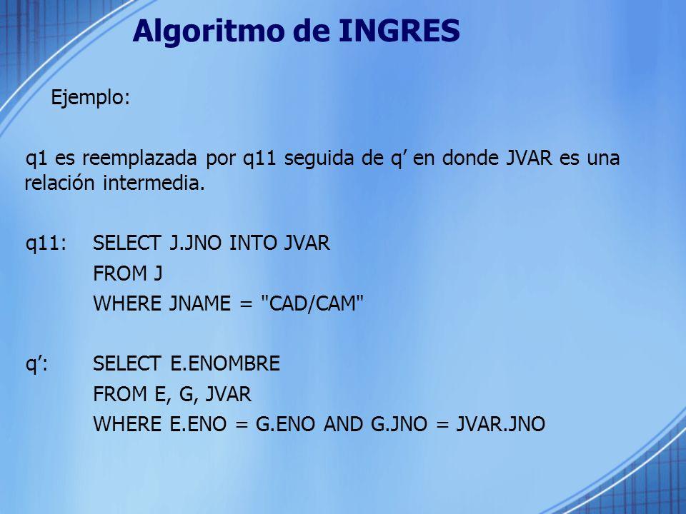 Algoritmo de INGRES Ejemplo: q1 es reemplazada por q11 seguida de q en donde JVAR es una relación intermedia. q11: SELECT J.JNO INTO JVAR FROM J WHERE
