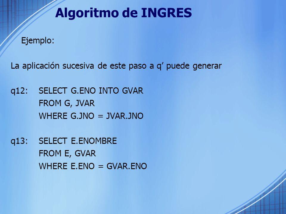 Algoritmo de INGRES Ejemplo: La aplicación sucesiva de este paso a q puede generar q12: SELECT G.ENO INTO GVAR FROM G, JVAR WHERE G.JNO = JVAR.JNO q13