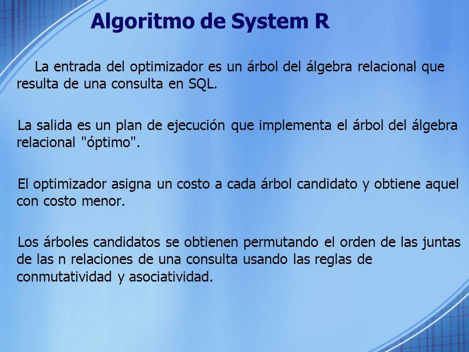Algoritmo de System R La entrada del optimizador es un árbol del álgebra relacional que resulta de una consulta en SQL. La salida es un plan de ejecuc