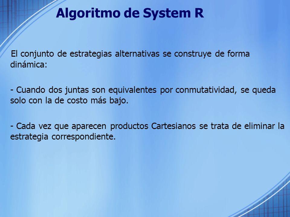 Algoritmo de System R El conjunto de estrategias alternativas se construye de forma dinámica: - Cuando dos juntas son equivalentes por conmutatividad,