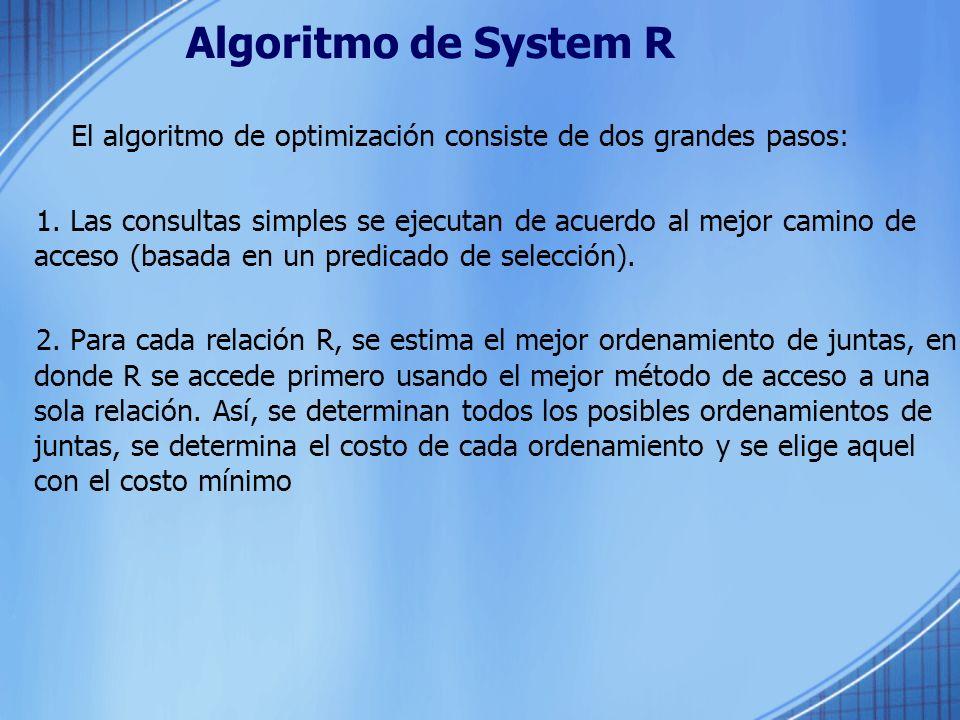 Algoritmo de System R El algoritmo de optimización consiste de dos grandes pasos: 1. Las consultas simples se ejecutan de acuerdo al mejor camino de a