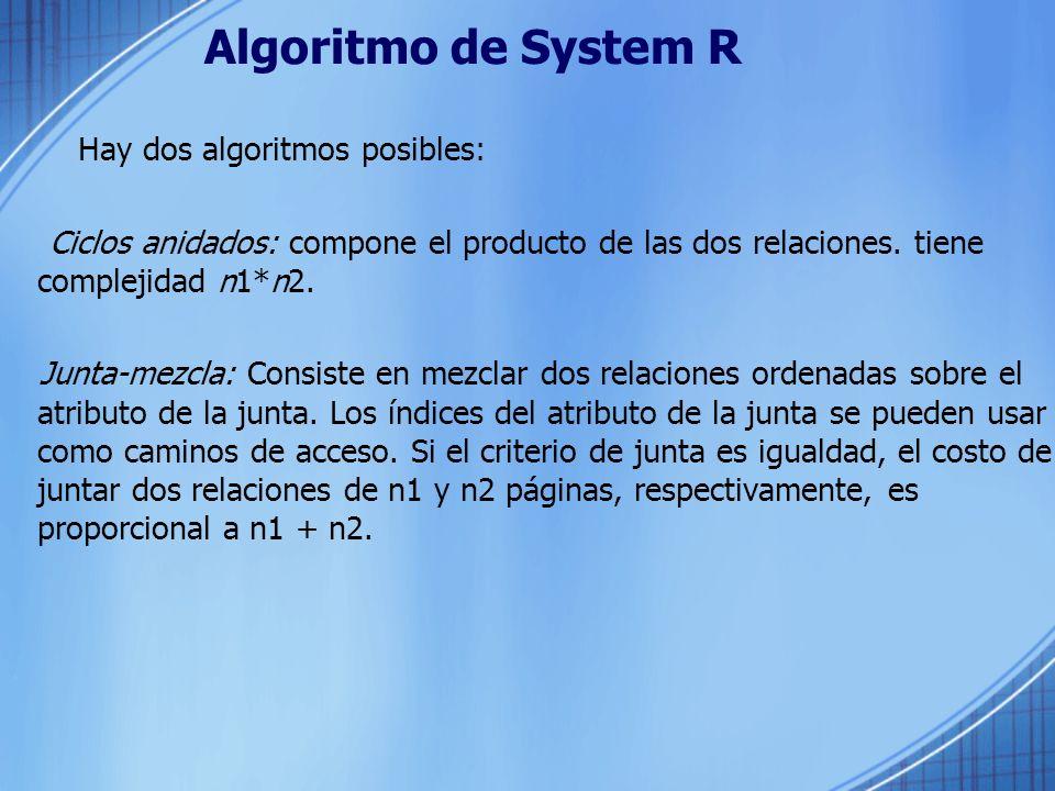 Algoritmo de System R Hay dos algoritmos posibles: Ciclos anidados: compone el producto de las dos relaciones. tiene complejidad n1*n2. Junta-mezcla: