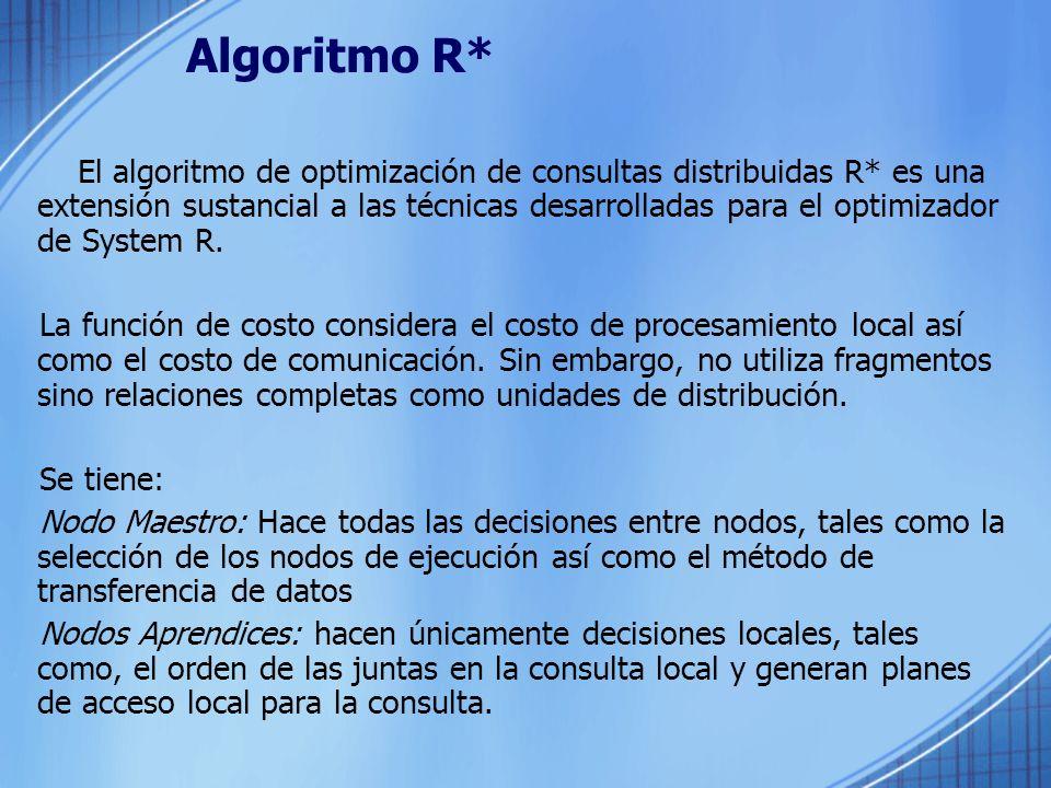 Algoritmo R* El algoritmo de optimización de consultas distribuidas R* es una extensión sustancial a las técnicas desarrolladas para el optimizador de