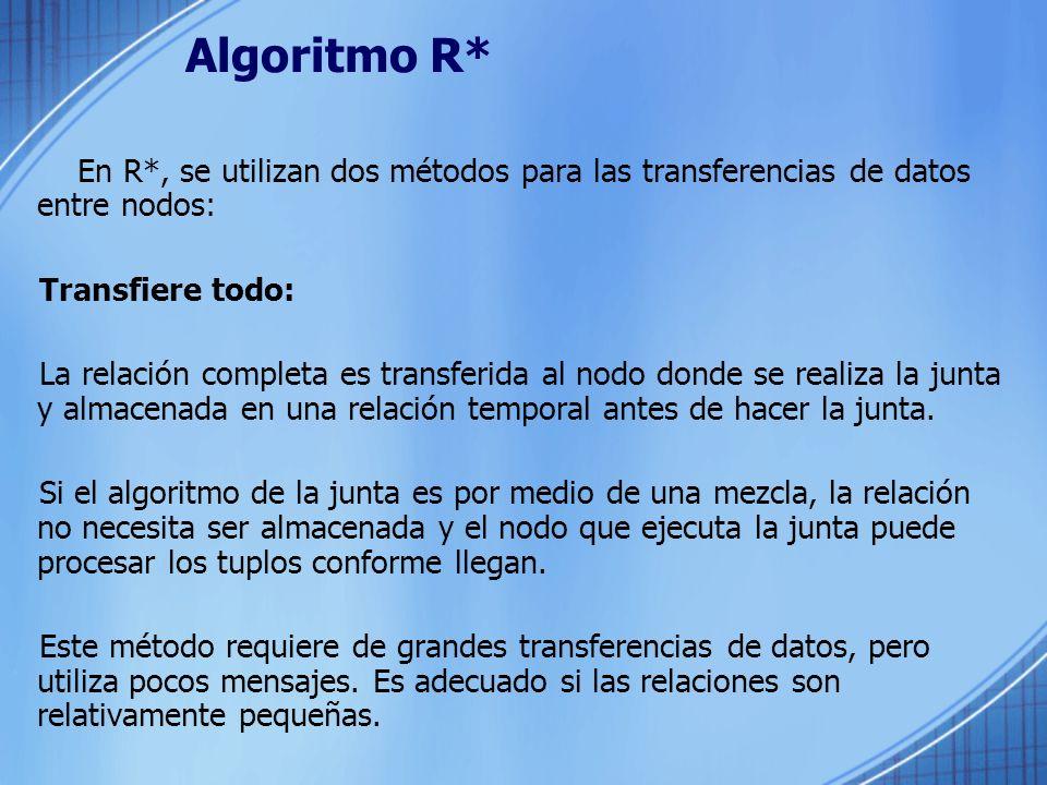Algoritmo R* En R*, se utilizan dos métodos para las transferencias de datos entre nodos: Transfiere todo: La relación completa es transferida al nodo