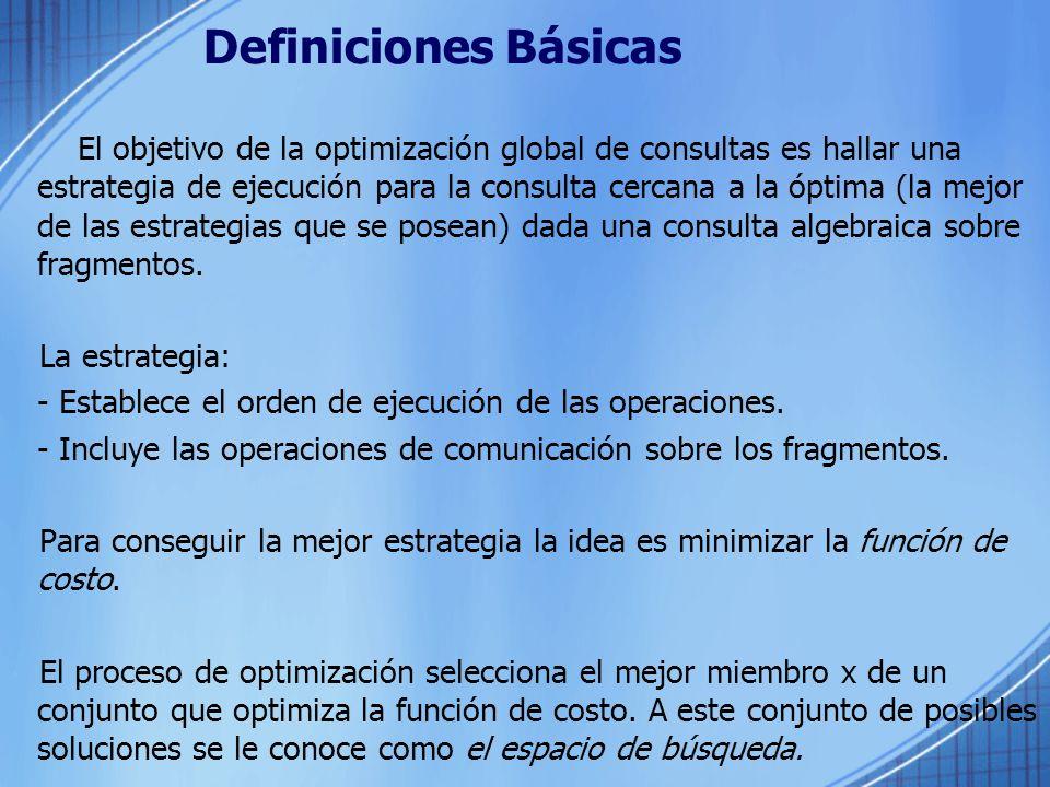 Definiciones Básicas El objetivo de la optimización global de consultas es hallar una estrategia de ejecución para la consulta cercana a la óptima (la