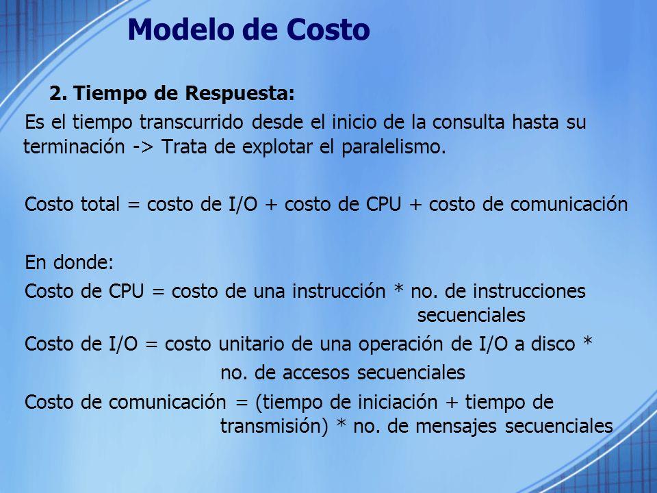 Modelo de Costo 2. Tiempo de Respuesta: Es el tiempo transcurrido desde el inicio de la consulta hasta su terminación -> Trata de explotar el paraleli