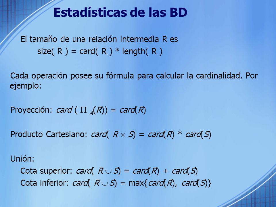 Estadísticas de las BD El tamaño de una relación intermedia R es size( R ) = card( R ) * length( R ) Cada operación posee su fórmula para calcular la