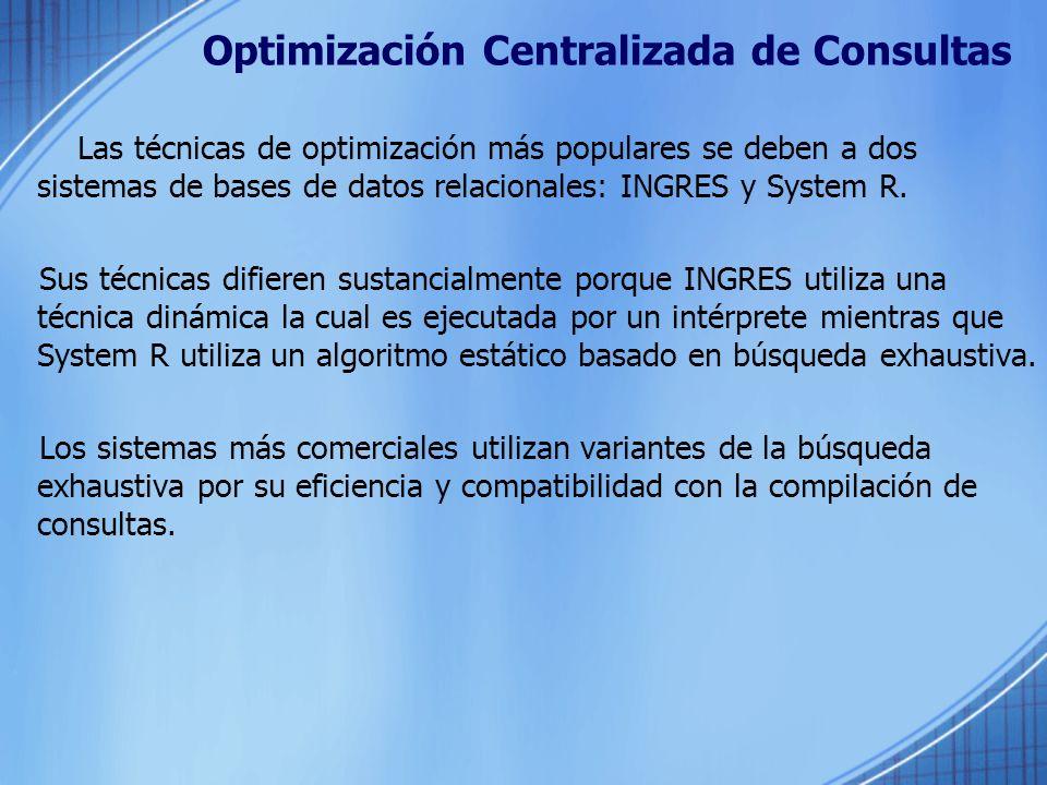 Optimización Centralizada de Consultas Las técnicas de optimización más populares se deben a dos sistemas de bases de datos relacionales: INGRES y Sys