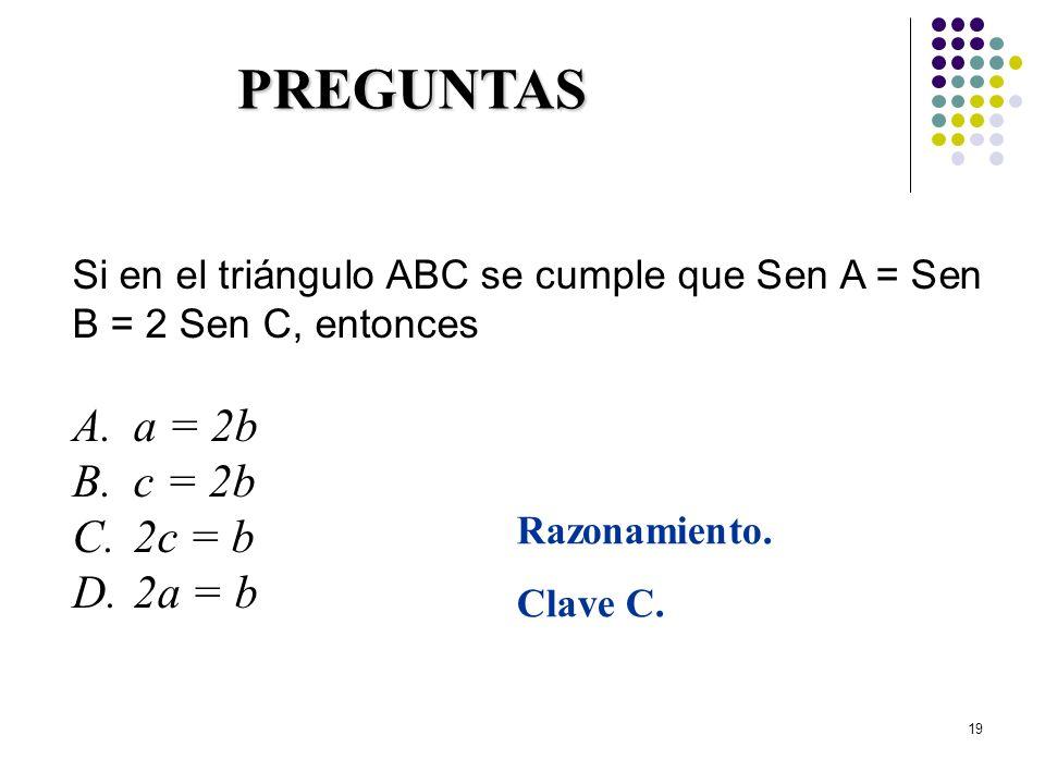 19 PREGUNTAS Si en el triángulo ABC se cumple que Sen A = Sen B = 2 Sen C, entonces A.a = 2b B.c = 2b C.2c = b D.2a = b Razonamiento. Clave C.