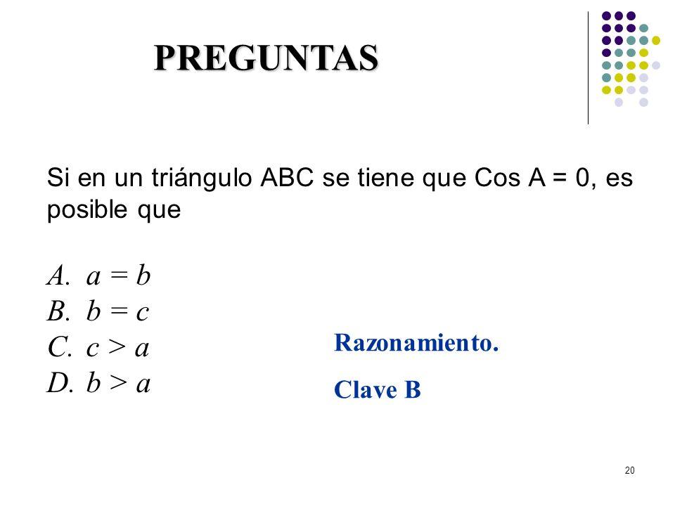 20 PREGUNTAS Si en un triángulo ABC se tiene que Cos A = 0, es posible que A.a = b B.b = c C.c > a D.b > a Razonamiento. Clave B