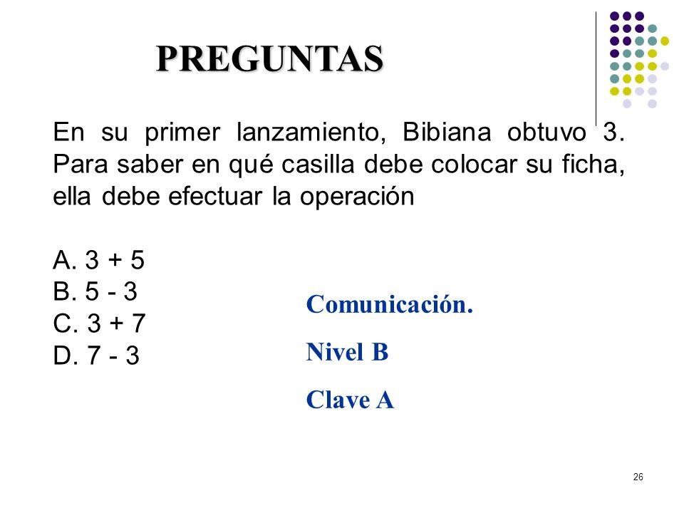 26 En su primer lanzamiento, Bibiana obtuvo 3. Para saber en qué casilla debe colocar su ficha, ella debe efectuar la operación A. 3 + 5 B. 5 - 3 C. 3