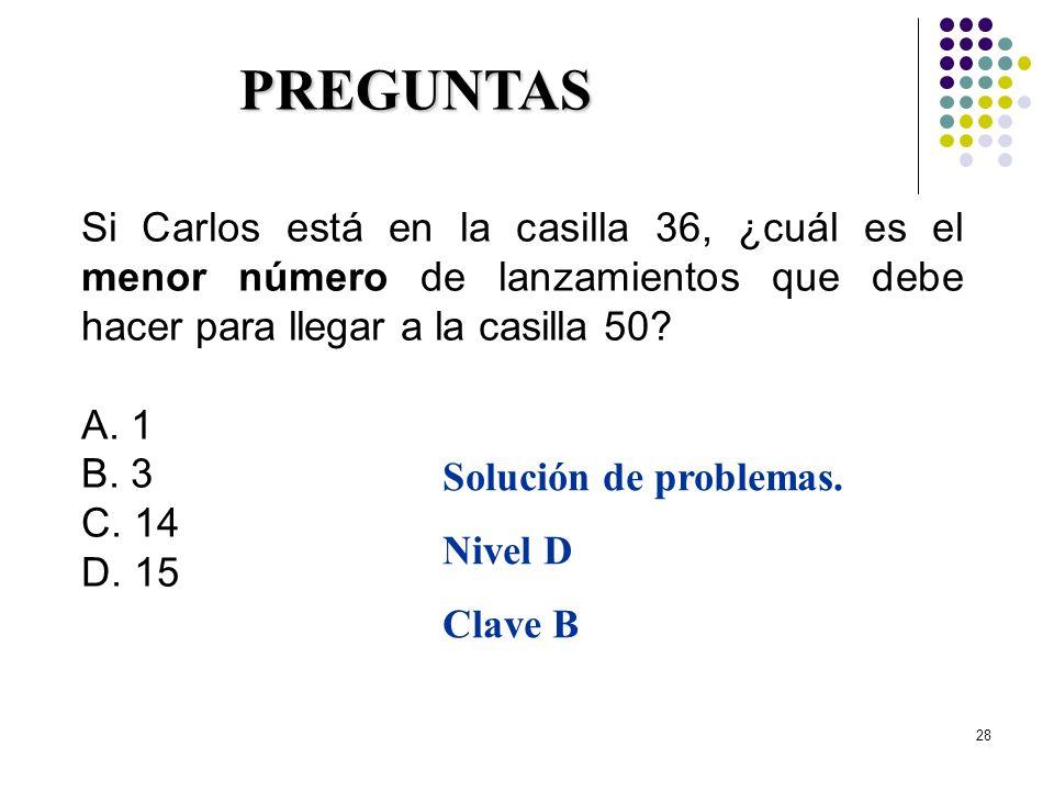 28 Si Carlos está en la casilla 36, ¿cuál es el menor número de lanzamientos que debe hacer para llegar a la casilla 50? A. 1 B. 3 C. 14 D. 15 PREGUNT