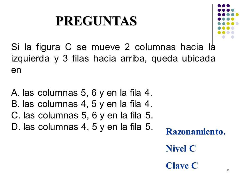 31 Si la figura C se mueve 2 columnas hacia la izquierda y 3 filas hacia arriba, queda ubicada en A. las columnas 5, 6 y en la fila 4. B. las columnas