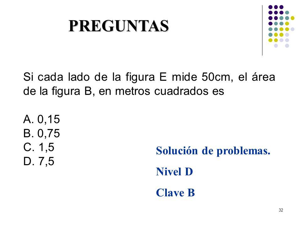 32 Si cada lado de la figura E mide 50cm, el área de la figura B, en metros cuadrados es A. 0,15 B. 0,75 C. 1,5 D. 7,5 PREGUNTAS Solución de problemas