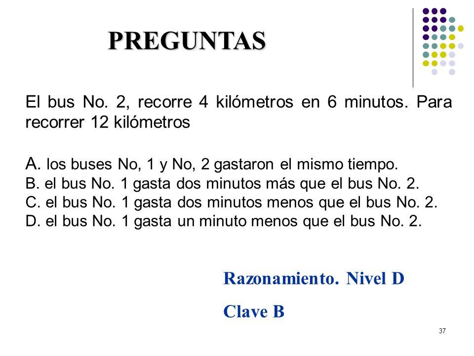37 El bus No. 2, recorre 4 kilómetros en 6 minutos. Para recorrer 12 kilómetros A. los buses No, 1 y No, 2 gastaron el mismo tiempo. B. el bus No. 1 g
