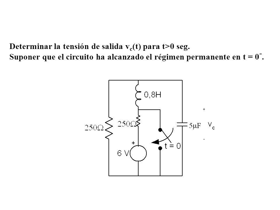 Determinar la tensión de salida v c (t) para t>0 seg. Suponer que el circuito ha alcanzado el régimen permanente en t = 0 -.