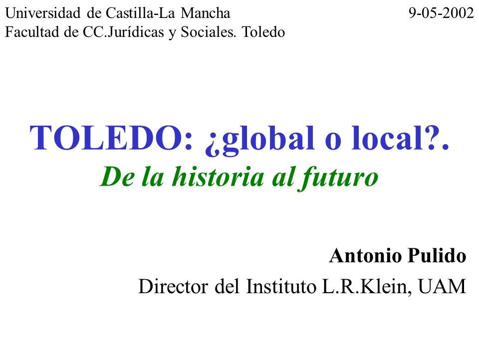 TOLEDO: ¿global o local?. De la historia al futuro Antonio Pulido Director del Instituto L.R.Klein, UAM Universidad de Castilla-La Mancha Facultad de