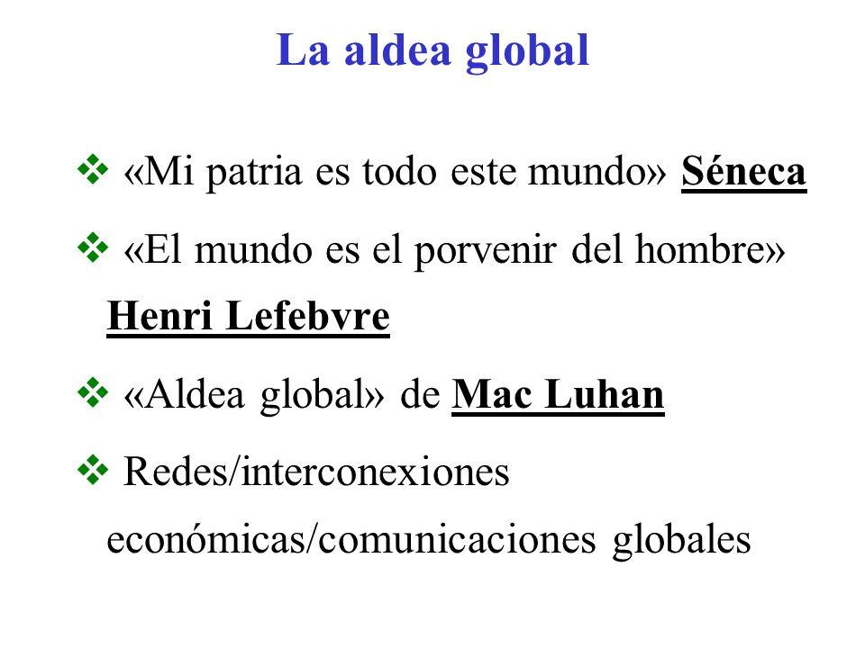 La aldea global «Mi patria es todo este mundo» Séneca «El mundo es el porvenir del hombre» Henri Lefebvre «Aldea global» de Mac Luhan Redes/interconex