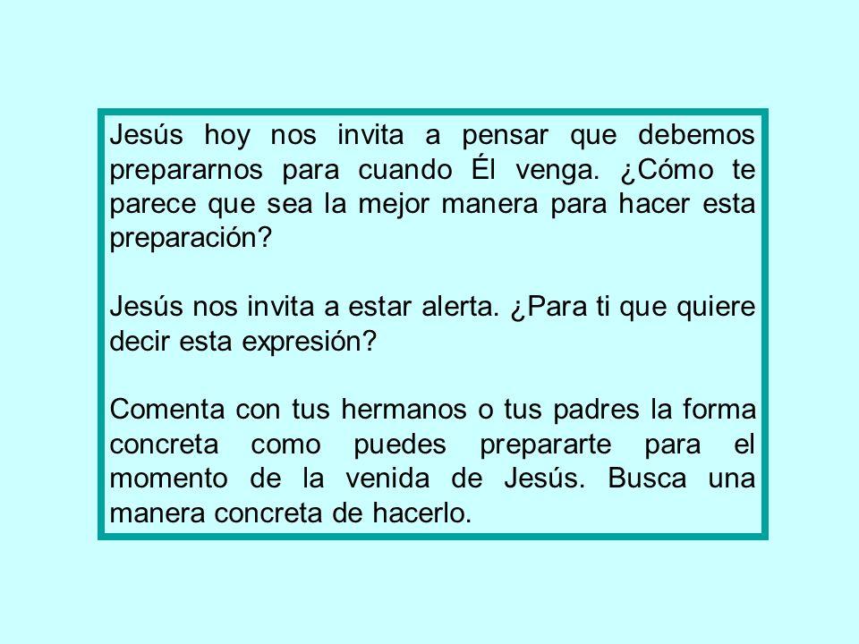 Jesús hoy nos invita a pensar que debemos prepararnos para cuando Él venga. ¿Cómo te parece que sea la mejor manera para hacer esta preparación? Jesús