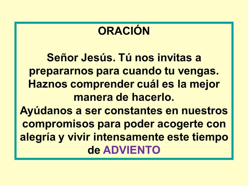 ORACIÓN Señor Jesús. Tú nos invitas a prepararnos para cuando tu vengas. Haznos comprender cuál es la mejor manera de hacerlo. Ayúdanos a ser constant