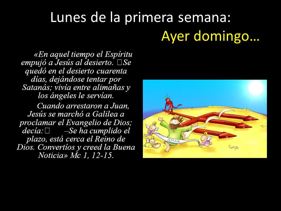 «En aquel tiempo el Espíritu empujó a Jesús al desierto. Se quedó en el desierto cuarenta días, dejándose tentar por Satanás; vivía entre alimañas y l