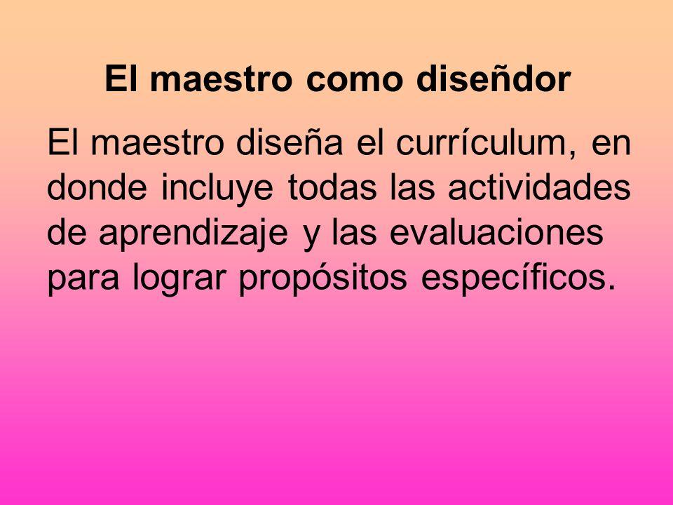 El maestro como diseñdor El maestro diseña el currículum, en donde incluye todas las actividades de aprendizaje y las evaluaciones para lograr propósitos específicos.