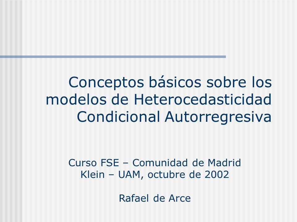 Conceptos básicos sobre los modelos de Heterocedasticidad Condicional Autorregresiva Curso FSE – Comunidad de Madrid Klein – UAM, octubre de 2002 Rafa