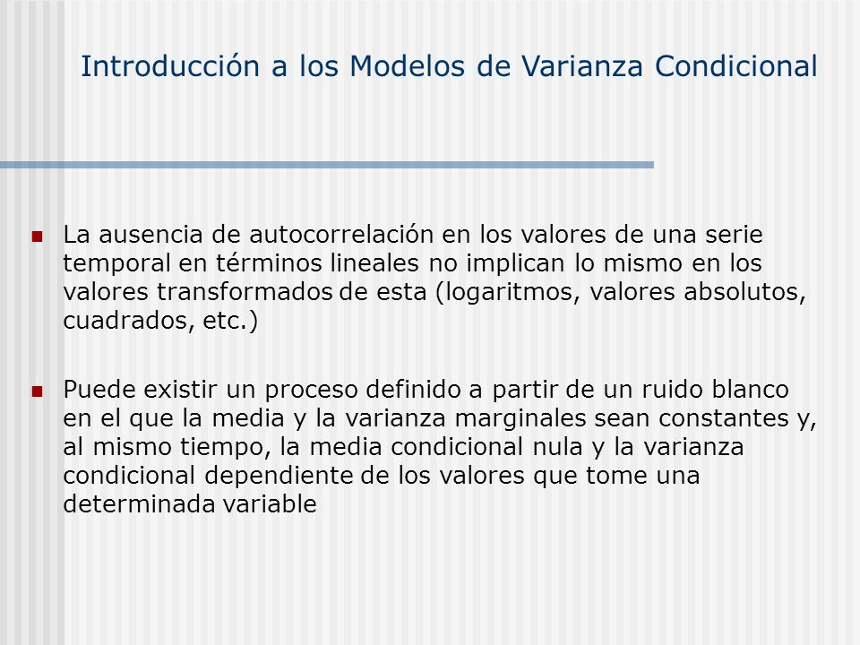 Introducción a los Modelos de Varianza Condicional En los momentos condicionales, en t , el valor de t-1 es una realización concreta conocida (no aleatoria) de t es un proceso de ruido blanco El proceso generado y t es también estacionario