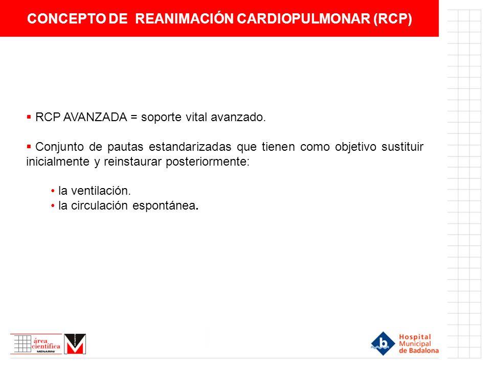 CONCEPTO DE REANIMACIÓN CARDIOPULMONAR (RCP) RCP AVANZADA = soporte vital avanzado. Conjunto de pautas estandarizadas que tienen como objetivo sustitu