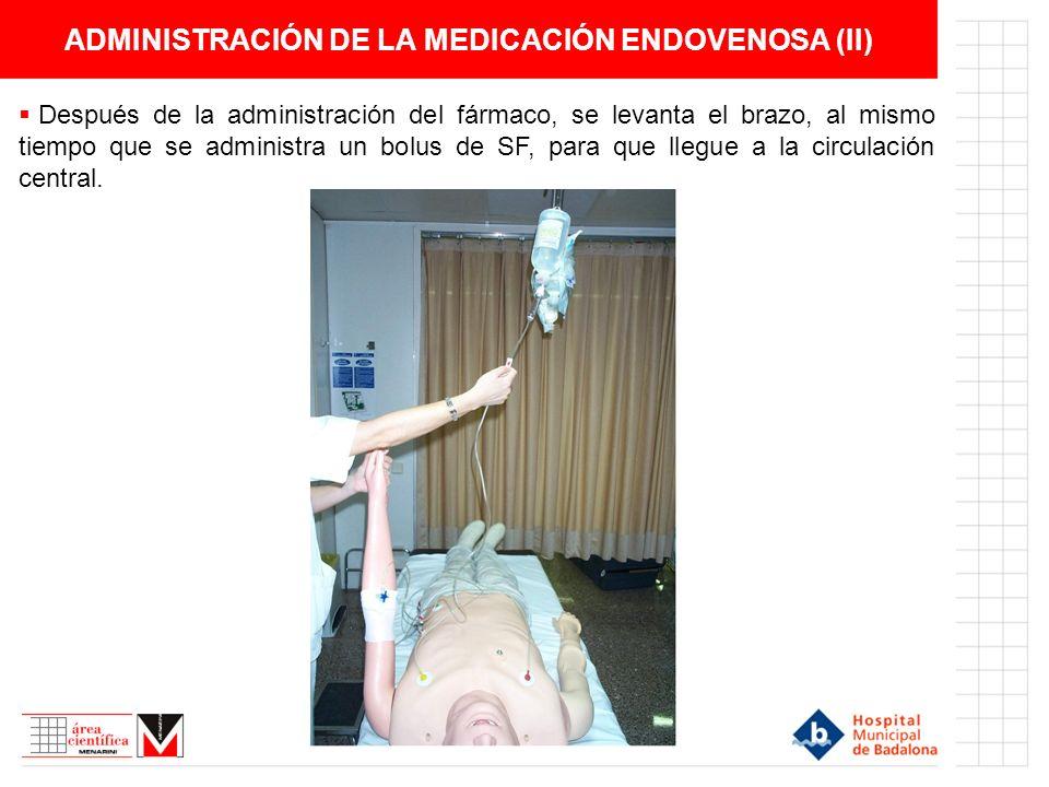 ADMINISTRACIÓN DE LA MEDICACIÓN ENDOVENOSA (II) Después de la administración del fármaco, se levanta el brazo, al mismo tiempo que se administra un bolus de SF, para que llegue a la circulación central.