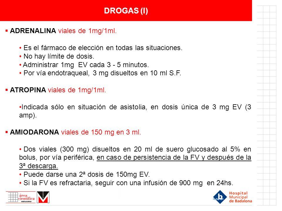DROGAS (I) ADRENALINA viales de 1mg/1ml. Es el fármaco de elección en todas las situaciones. No hay límite de dosis. Administrar 1mg EV cada 3 - 5 min