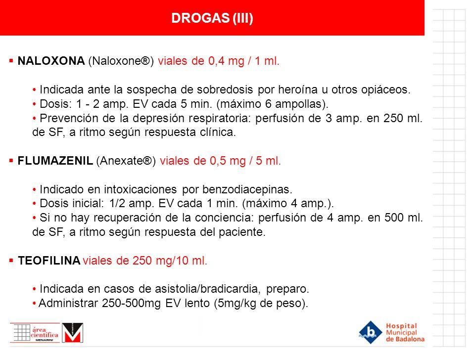 DROGAS (III) NALOXONA (Naloxone®) viales de 0,4 mg / 1 ml. Indicada ante la sospecha de sobredosis por heroína u otros opiáceos. Dosis: 1 - 2 amp. EV