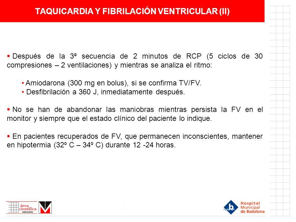 TAQUICARDIA Y FIBRILACIÓN VENTRICULAR (II) Después de la 3ª secuencia de 2 minutos de RCP (5 ciclos de 30 compresiones – 2 ventilaciones) y mientras se analiza el ritmo: Amiodarona (300 mg en bolus), si se confirma TV/FV.