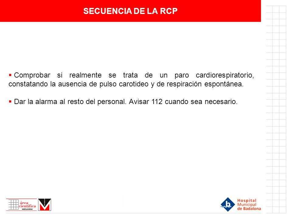 SECUENCIA DE LA RCP Comprobar si realmente se trata de un paro cardiorespiratorio, constatando la ausencia de pulso carotideo y de respiración espontá