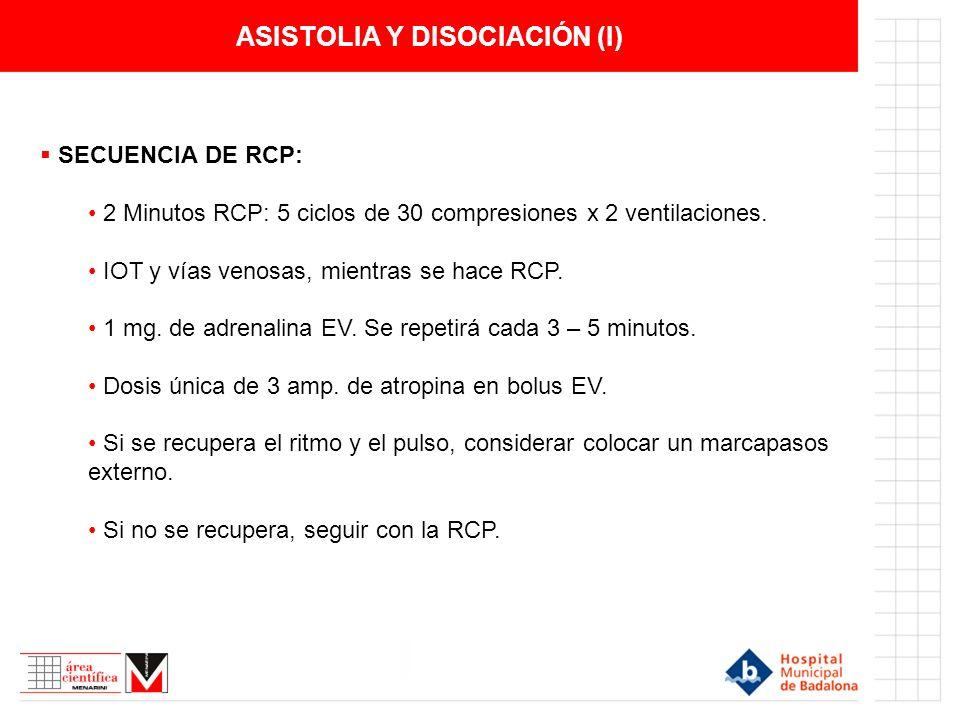 ASISTOLIA Y DISOCIACIÓN (I) SECUENCIA DE RCP: 2 Minutos RCP: 5 ciclos de 30 compresiones x 2 ventilaciones. IOT y vías venosas, mientras se hace RCP.