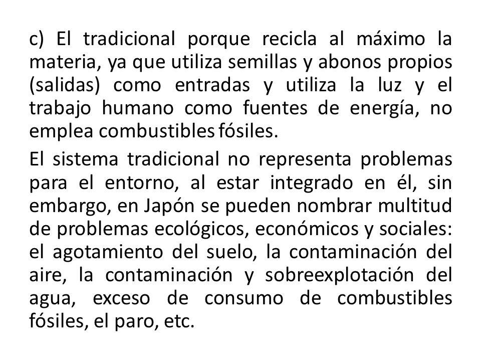 c) El tradicional porque recicla al máximo la materia, ya que utiliza semillas y abonos propios (salidas) como entradas y utiliza la luz y el trabajo humano como fuentes de energía, no emplea combustibles fósiles.
