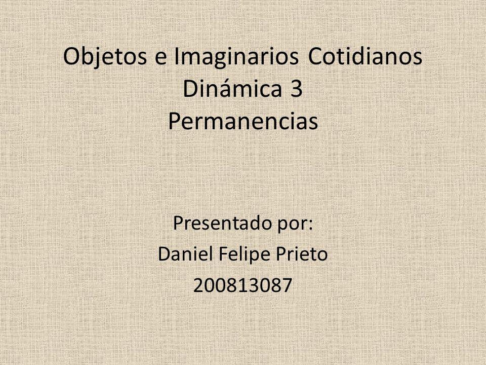 Objetos e Imaginarios Cotidianos Dinámica 3 Permanencias Presentado por: Daniel Felipe Prieto 200813087