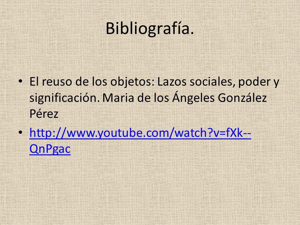 Bibliografía. El reuso de los objetos: Lazos sociales, poder y significación. Maria de los Ángeles González Pérez http://www.youtube.com/watch?v=fXk--